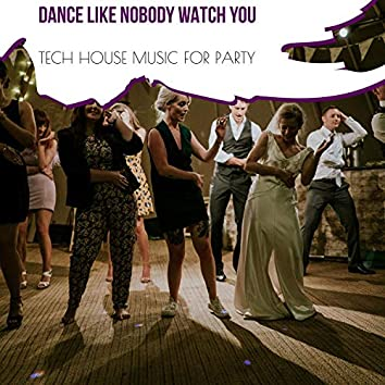 Dance Like Nobody Watch You - Tech House Music For Party
