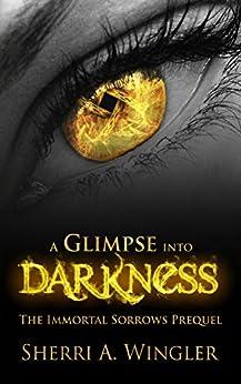 A Glimpse into Darkness: Prequel of The Immortal Sorrows series by [Sherri A. Wingler]