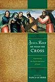 Jesus, Keep Me Near the Cross: Experiencing...