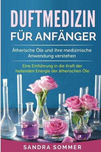 Duftmedizin für Anfänger: Ätherische Öle und ihre medizinische Anwendung verstehen. Eine Einführung in die Kraft der heilenden Energie der ätherischen Öle.