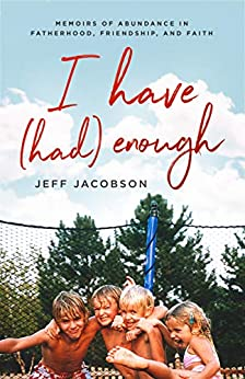 [Jeff Jacobson]のI Have (Had) Enough: Memoirs of Abundance in Fatherhood, Friendship, and Faith. (English Edition)