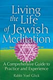 Living the Life of Jewish Meditation: A Comprehensive Guide to Practice and Experience - Rabbi Yoel Glick