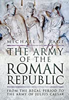 The Army of the Roman Republic: From the Regal Period to the Army of Julius Caesar