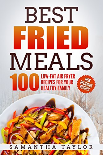 Best Fried Meals: 100 Low-Fat Air Fryer Recipes for your Healthy Family