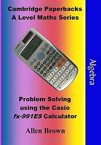 Algebra: Problem Solving using the Casio fx-991ES Calculator (Cambridge Paperbacks A Level Maths Series)