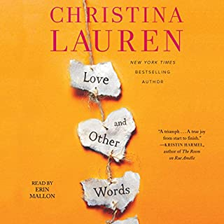Love and Other Words                   Written by:                                                                                                                                 Christina Lauren                               Narrated by:                                                                                                                                 Erin Mallon                      Length: 8 hrs and 22 mins     21 ratings     Overall 4.5