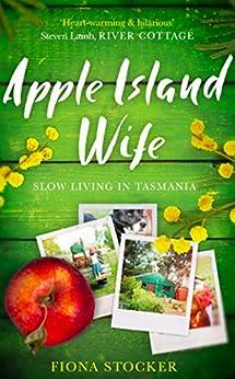 Apple Island Wife: Slow Living In Tasmania by [Fiona Stocker]