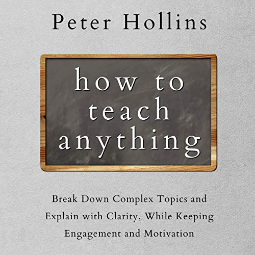 How to Teach Anything: Break Down Complex Topics and Explain with Clarity, While Keeping Engagement and Motivation (Learning How to Learn, Book 13)
