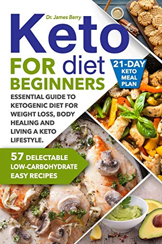 Keto Diet for Beginners: Essential Guide to Ketogenic Diet for Weight Loss, Body Healing and Living a Keto Lifestyle. 57 Delectable Low-Carbohydrate Easy Recipes and a 21-Day Keto Meal Plan