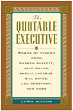The Quotable Executive: Words of Wisdom from Warren Buffett, Jack Welsh, Shelly Lazarus, Bill Gates, Lou Gerstner, Richard Branson, Carly Fiorina, Lee Iacocca and More