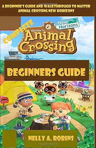 Complete Animal Crossing New Horizons Beginners Guide: A Beginner's Guide and Walkthrough to Master Animal Crossing New Horizons