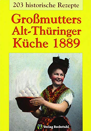 Großmutters Alt-Thüringer Küche 1889: Kochbuch – 203 historische Rezepte aus Thüringen: Kochbuch mit 203 historische Rezepte aus Thüringen
