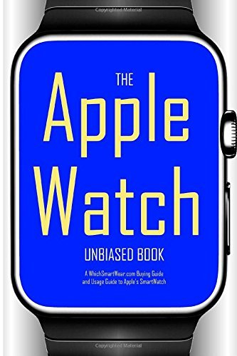 The Apple Watch Unbiased Book: A WhichSmartWear.com Buying Guide and Usage Guide for Apple's SmartWatch by WhichSmartWear (2015-04-24)