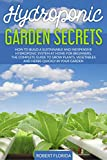 Hydroponic Garden Secrets: How to Build a Sustainable and Inexpensive Hydroponic System at Home for Beginners. The Complete Guide to Grow Plants, Vegetables and herbs quickly
