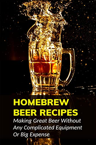 Homebrew Beer Recipes: Making Great Beer Without Any Complicated Equipment Or Big Expense: Beer Recipe Book (English Edition)