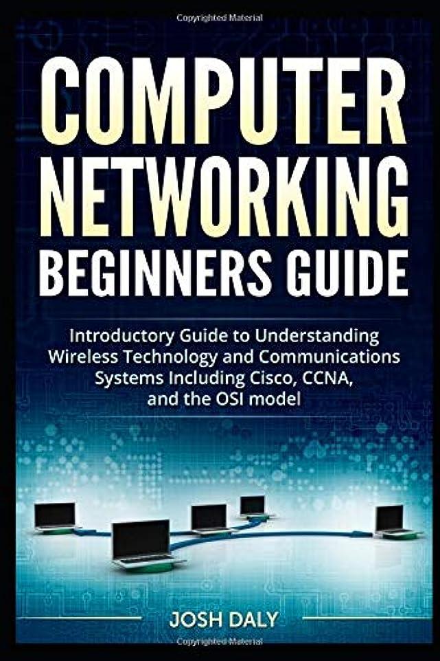 襟調和公演Computer Networking Beginners Guide: Introductory Guide to Understanding Wireless Technology and Communications Systems Including Cisco, CCNA, and the OSI model