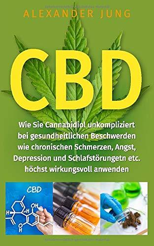 CBD: Wie Sie Cannabidiol unkompliziert bei gesundheitlichen Beschwerden wie chronischen Schmerzen, Angst, Depression und Schlafstörungen etc. höchst wirkungsvoll einsetzen können