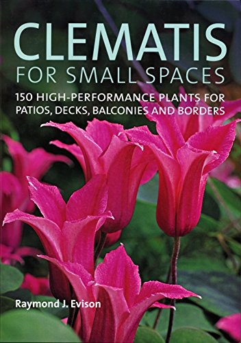Clematis for Small Spaces: 150 High-Performance Plants for Patios, Decks, Balconies and Borders