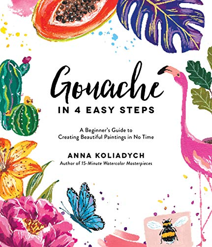 Gouache in 4 Easy Steps: A Beginner's Guide to Creating Beautiful Paintings in No Time (English Edition)