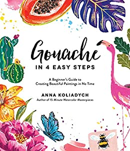Gouache in 4 Easy Steps: A Beginner's Guide to Creating Beautiful Paintings in No Time by [Anna Koliadych]