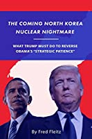 """The Coming North Korea Nuclear Nightmare: What Trump Must Do to Reverse Obama's """"Strategic Patience"""""""