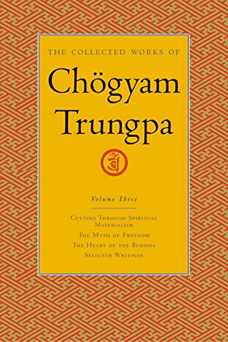 The Collected Works Of Choegyam Trungpa, Volume 3: Cutting Through Spiritual Materialism, the Myth of Freedom the Heart of the Buddha, Selected ... v. 3 (Collected Works of Chögyam Trungpa)