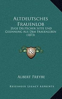 Altdeutsches Frauenlob: Zuge Deutscher Sitte Und Gesinnung Aus Dem Frauenleben (1873)