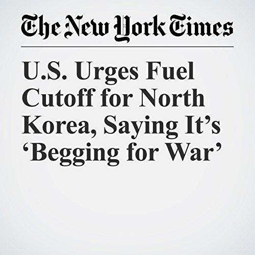 U.S. Urges Fuel Cutoff for North Korea, Saying It's 'Begging for War' copertina