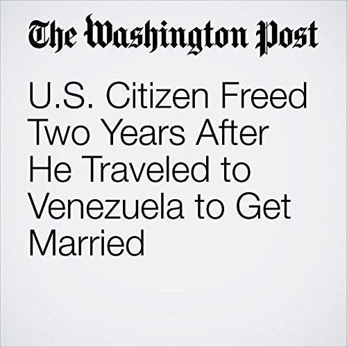 U.S. Citizen Freed Two Years After He Traveled to Venezuela to Get Married copertina