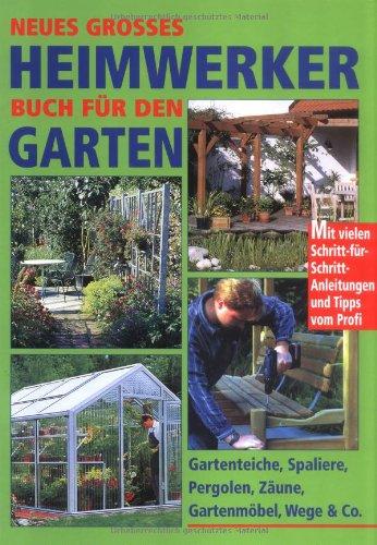 Neues großes Heimwerkerbuch für den Garten: Gartenteiche, Spaliere, Pergolen, Zäune, Gartenmöbel, Wege und Co. Mit vielen ... und Tips vom Profi