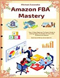 Amazon FBA Mastery: Your 5-Days Beginner To Expert Guide In Selling Highly Profitable Private Label Products On Amazon (Business & Money)