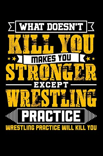 What doesn't kill you makes you stronger except Wrestling practice Wrestling practice will kill you: Weekly 100 page 6 x 9 journal to jot down your ideas and notes