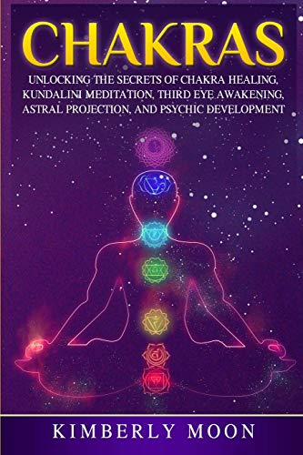 Chakras: Unlocking the Secrets of Chakra Healing, Kundalini Meditation, Third Eye Awakening, Astral Projection, and Psychic Development