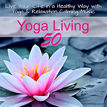 Yoga Living 50 - Live Your Life in a Healthy Way with Yoga & Relaxation Calming Music