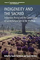 Indigeneity and the Sacred: Indigenous Revival and the Conservation of Sacred Natural Sites in the Americas (Environmental Anthropology and Ethnobiology, 22)