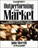 Outperforming the Market: Everyone's Guide to Higher-Profit, Lower-Risk Investing