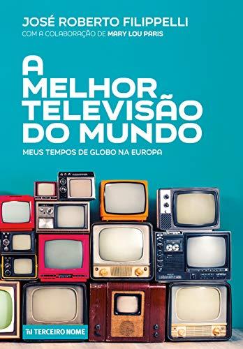 A melhor televisão do mundo: Meus tempos de Globo na Europa
