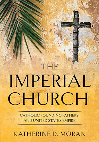 The Imperial Church: Catholic Founding Fathers and United States Empire (The United States in the World)