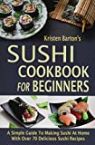 Sushi Cookbook For Beginners: A Simple Guide To Making Sushi At Home With Over 70 Delicious Sushi...