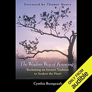 The Wisdom Way of Knowing     Reclaiming an Ancient Tradition to Awaken the Heart              By:                                                                                                                                 Cynthia Bourgeault                               Narrated by:                                                                                                                                 Denice Stradling                      Length: 3 hrs and 48 mins     2 ratings     Overall 4.5