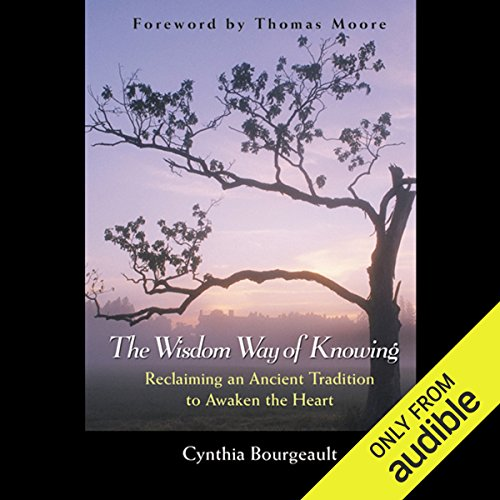 The Wisdom Way of Knowing     Reclaiming an Ancient Tradition to Awaken the Heart              By:                                                                                                                                 Cynthia Bourgeault                               Narrated by:                                                                                                                                 Denice Stradling                      Length: 3 hrs and 48 mins     77 ratings     Overall 4.4