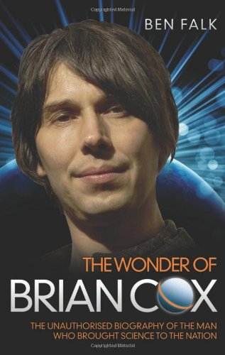 Download The Wonder of Brian Cox: The Unauthorised Biography of the Man Who Brought Science to the Nation 1843589532