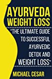 Ayurveda Weight Loss: The Ultimate Guide to Successful Ayurvedic Detox and Weight Loss (Ayurvedic Medicine, Ayurveda Diet, Ayurvedic Remedies, Weight ... Loss Maintenance, Detox Diet, Detox Cleans)