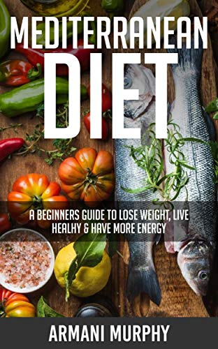 Mediterranean Diet: A Beginners Guide to Lose Weight, Live Healthy & Have More Energy (English Edition)