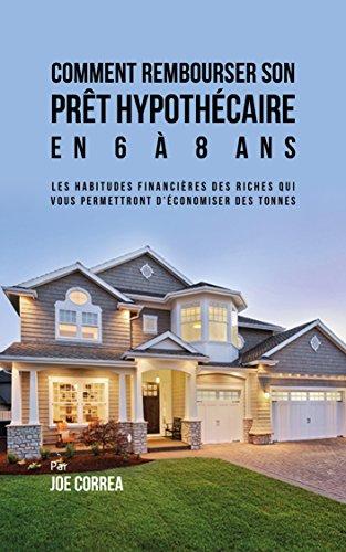 Comment Rembourser son Prêt Hypothécaire en 6 à 8 Ans: Les Habitudes Financières des Riches qui Vous Permettront D'économiser des Tonnes