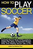 How to Play Soccer: A Beginner's Guide to Learning Soccer Rules and Regulations, Getting the Hang of Important Practice Drills, and Playing Soccer Like a Pro