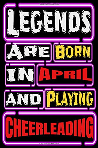 Legends are Born in APRIL and Playing CHEERLEADING: Cheerleading Notebook Gifts For cheerleading gifts Lovers To schedule Their Programs with ... Collectors - Blank Lined Notebook Journal