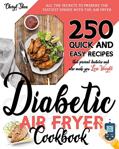 DIABETIC AIR FRYER COOKBOOK: All The Secrets To Prepare the tastiest dishes with the Air Fryer. 250 Quick and Easy Recipes that Prevent Diabetes and Also Make You Lose Weight.