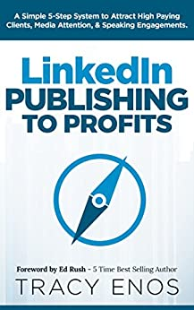 LinkedIn Publishing to Profits: A Simple 5-Step System to Attract High Paying Clients, Media Attention, & Speaking Engagements by [Tracy Enos, Ed Rush]
