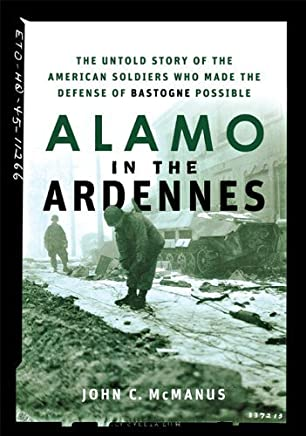 [Alamo in the Ardennes: The Untold Story of the American Soldiers Who Made the Defense of Bastogne Possible] [By: McManus, John C.] [March, 2007]